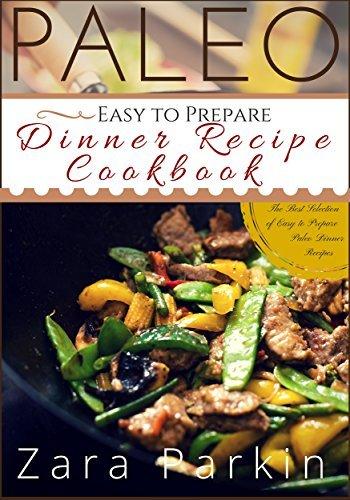 Paleo Easy to Prepare Dinner Recipe Cookbook: The Best Selections of Easy to Prepare Paleo Dinner Recipes  by  Zara Parkin