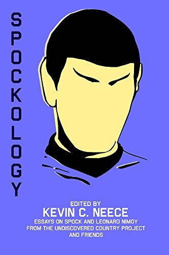 Spockology: Essays on Spock and Leonard Nimoy From The Undiscovered Country Project and Friends Kevin C. Neece