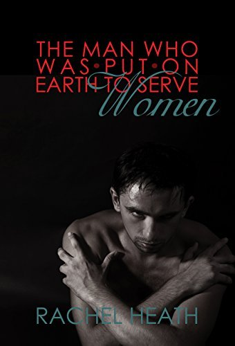 The Man Who Was Put On Earth To Serve Women  by  Rachel Heath