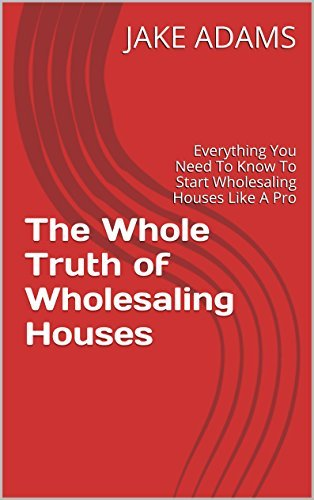 The Whole Truth of Wholesaling Houses: Everything You Need To Know To Start Wholesaling Houses Like A Pro  by  Jake Adams
