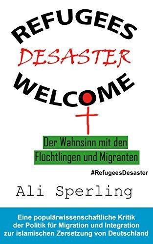 Refugees Welcome Desaster - Der Wahnsinn mit den Flüchtlingen und Migranten: Eine populärwissenschaftliche Kritik der Politik für Migration und Integration ... Zersetzung von Deutschland  by  Ali Sperling