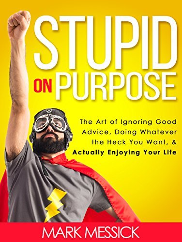 Stupid On Purpose: The Art of Ignoring Good Advice, Doing Whatever The Heck You Want, and Actually Enjoying Your Life Mark Messick
