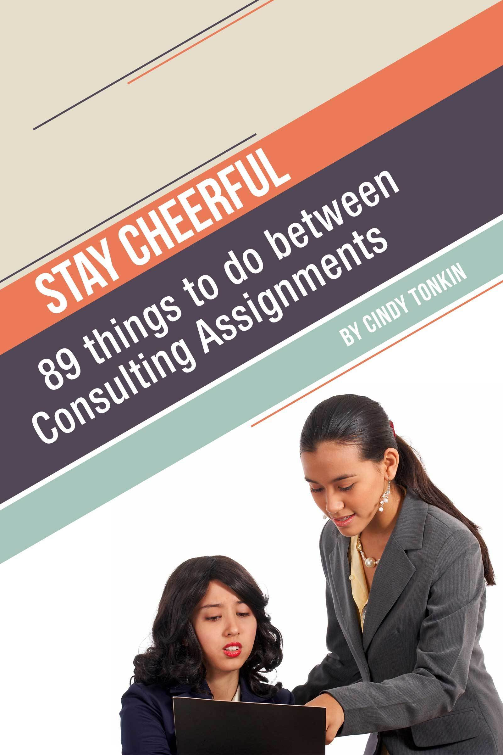 Stay Cheerful!: 89 Things to do Between Consulting Assignments  by  Cindy Tonkin