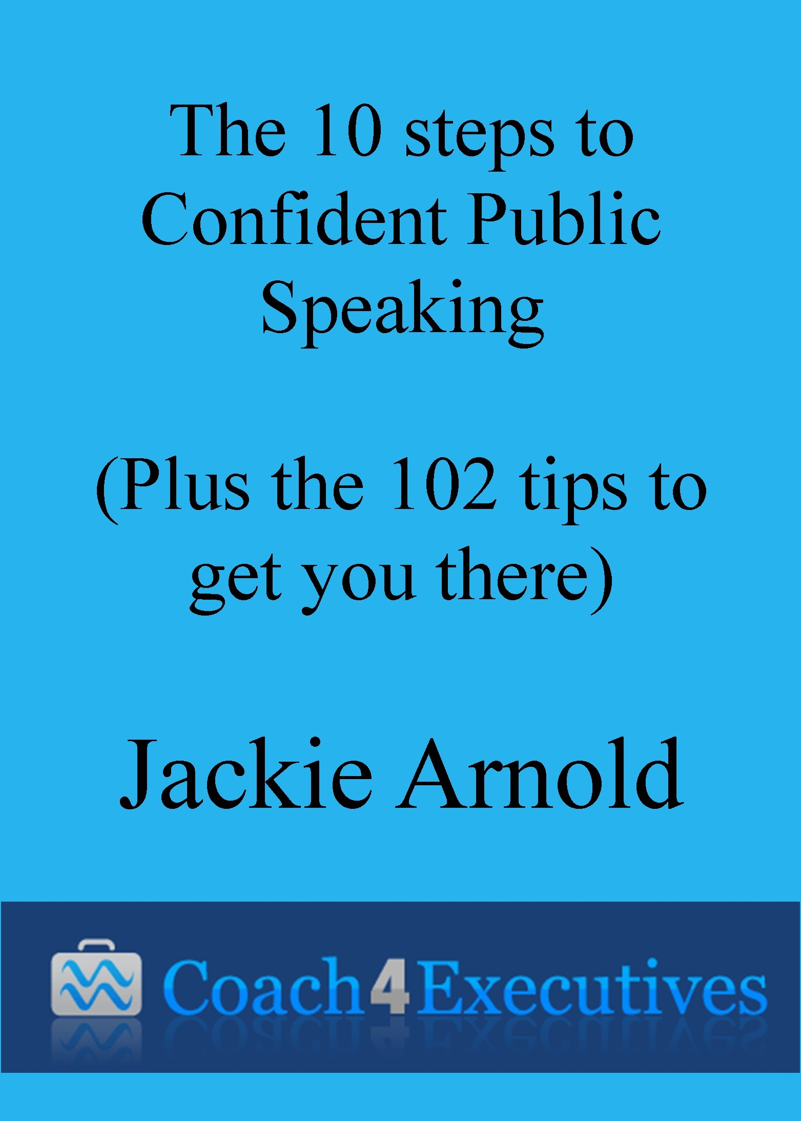 The Ten Steps to Confident Public Speaking + 102 Tips to get you there  by  Jackie Arnold