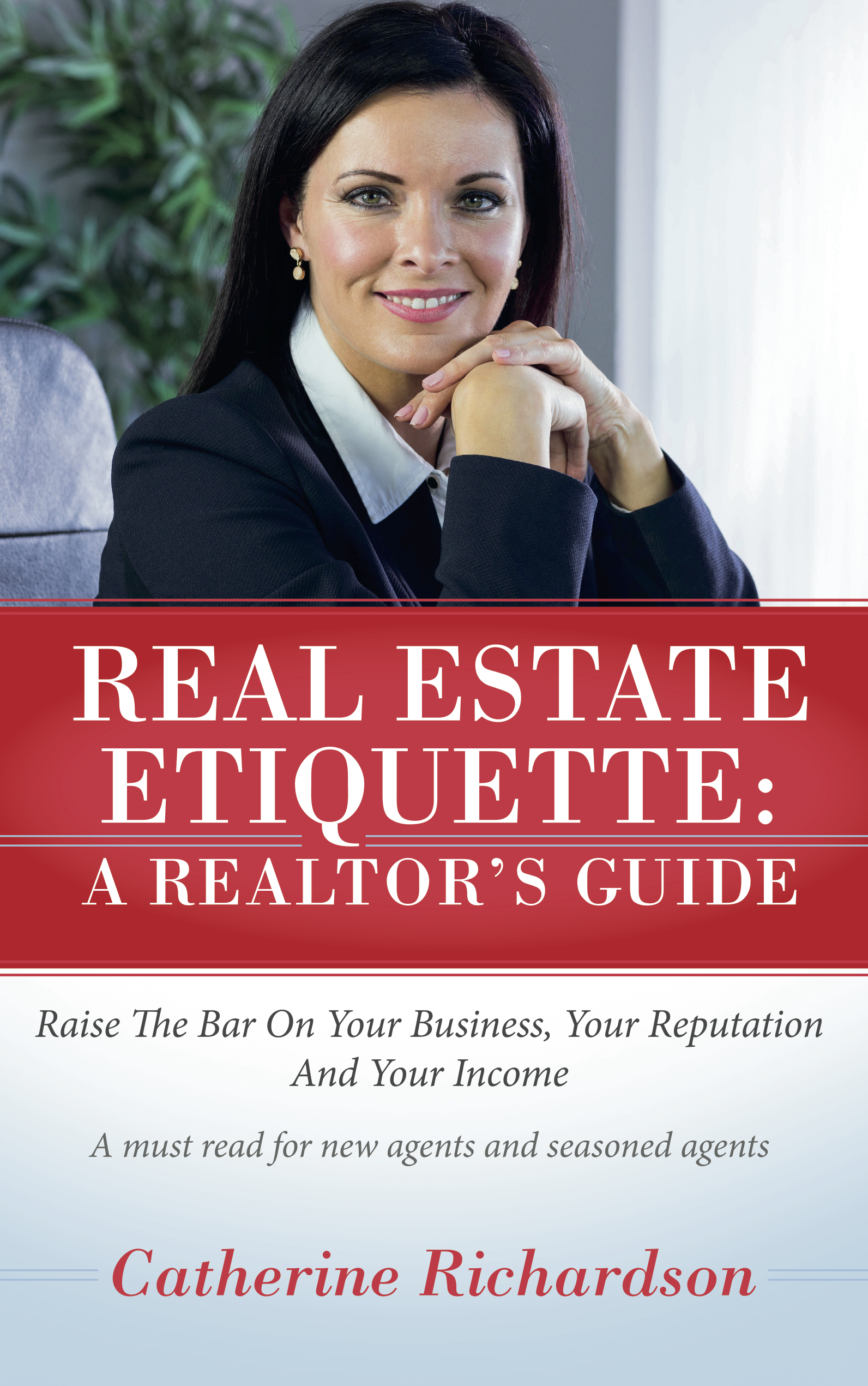 Real Estate Etiquette - A Realtors Guide: Raise the Bar On Your Business,  Your Reputation and Your Income Catherine Richardson