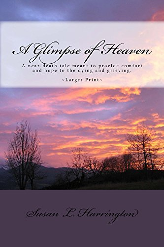 A Glimpse of Heaven: A near-death tale to provide comfort and hope to the dying and grieving. Susan L. Harrington