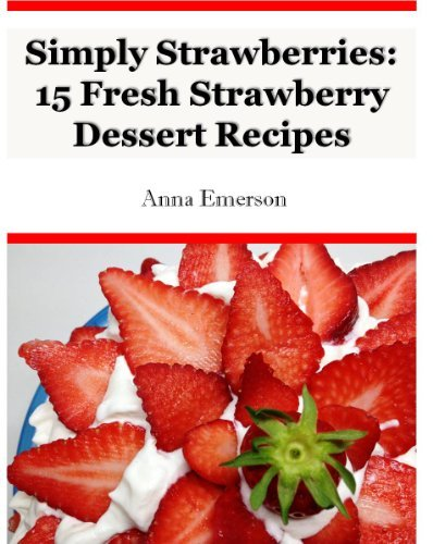 Simply Strawberries: 15 Easy Strawberry Dessert Recipes:  by  Anna Emerson