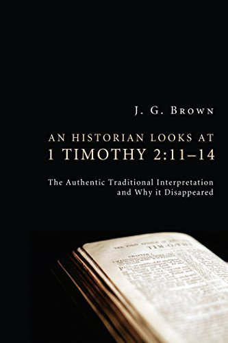 An Historian Looks at 1 Timothy 2:11-14: The Authentic Traditional Interpretation and Why It Disappeared  by  J. G. Brown