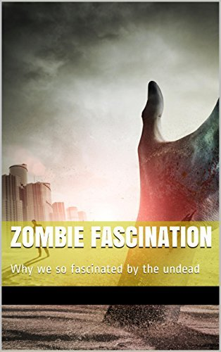 Zombie Fascination: Why were so fascinated the undead by Michael Britt