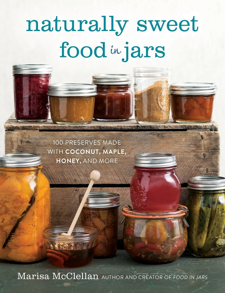 Naturally Sweet Food in Jars: 100 Preserves Made with Coconut, Maple, Honey, and More Marisa McClellan