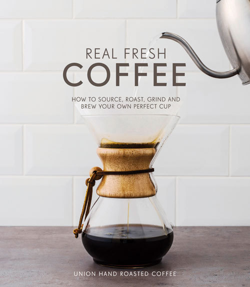 Real Fresh Coffee: How to Source, Roast, Grind and Brew Your Own Perfect Cup Gwilym Davies