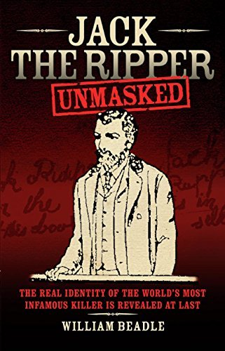 Jack the Ripper - Unmasked: The Real Identity of the Worlds Most Infamous Killer is Revealed at Last  by  William Beadle