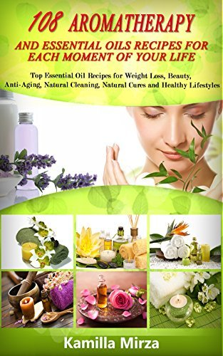 108 Aromatherapy and Essential Oils Recipes for Each Moment of Your Life: Top Essential Oils Recipes for Weight Loss, Beauty, Anti-Aging, Natural Cleaning, Natural Cures and Healthy Lifestyles  by  Kamilla Mirza