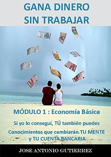 Gane Dinero Sin Trabajar. Módulo 1. Economía Básica: Si yo lo conseguí, TÚ también puedes  by  José Antonio Gutiérrez