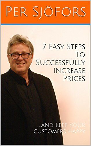 7 Easy Steps To Successfully Increase Prices: ...And Keep Your Customers Happy Per Sjöfors