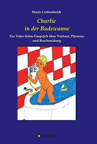 Charlie in der Badewanne: Ein Vater-Sohn-Gespräch über Vorhaut, Phimose und Beschneidung  by  Mario Lichtenheldt