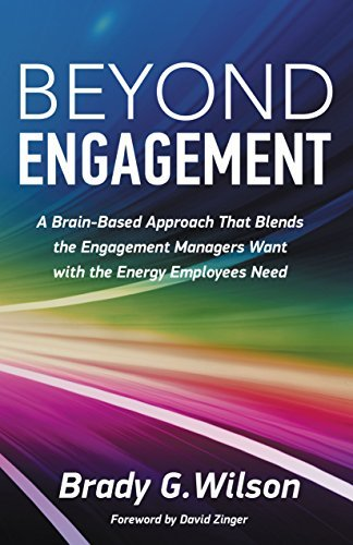 Beyond Engagement: A Brain-Based Approach That Blends the Engagement Managers Want with the Energy Employees Need Brady G Wilson