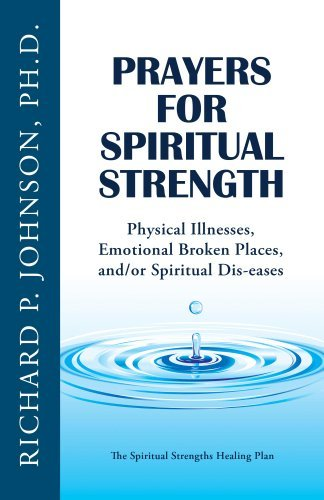 Prayers for Spiritual Strength: Physical Illnesses, Emotional Broken Places, and/or Spiritual Dis-eases  by  Richard Johnson