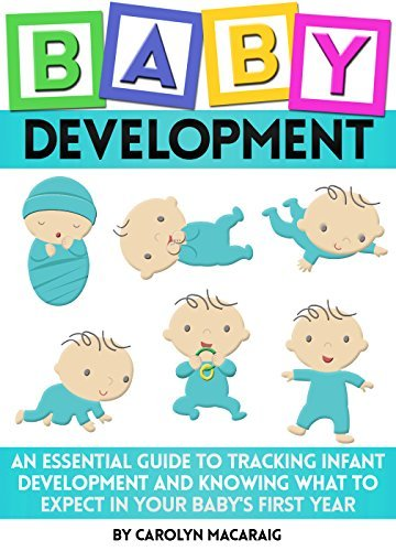 Baby Development: An Essential Guide to Tracking Infant Development and Knowing What to Expect in Your Babys First Year Carolyn Macaraig