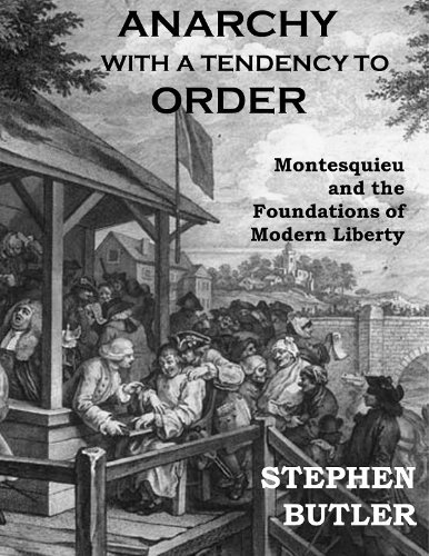 Anarchy with a Tendency to Order: Montesquieu and the Foundations of Modern Liberty Stephen Butler
