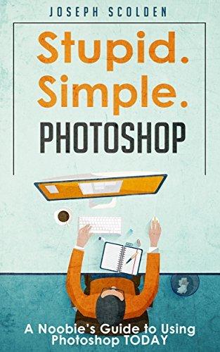 Photoshop: Stupid. Simple. Photoshop - A Noobies Photoshop Guide to Using Photoshop TODAY (Photoshop, Photoshop cc, Photoshop elements 13, Photoshop cs6, Photoshop elements, Photoshop cs5)  by  Joseph Scolden