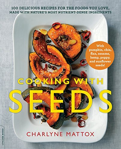 Cooking with Seeds: 100 Delicious Recipes for the Foods You Love, Made with Natures Most Nutrient-Dense Ingredients Charlyne Mattox