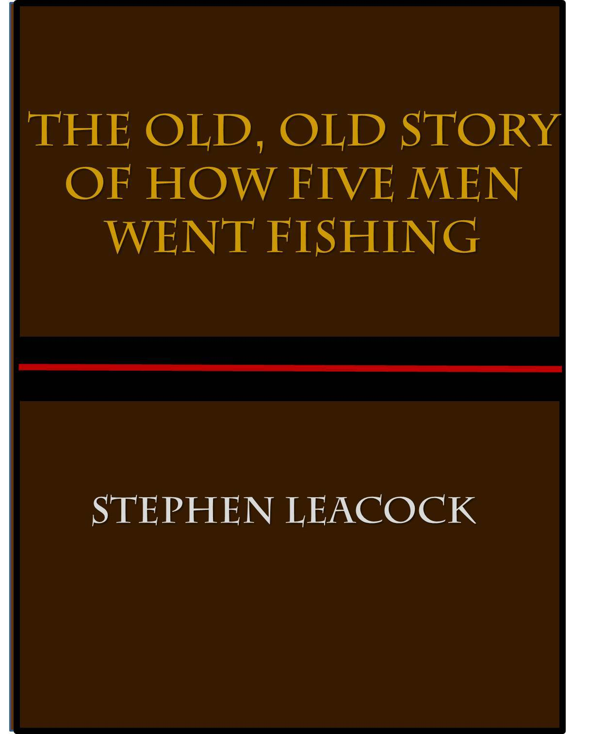 The Old, Old Story of How Five Men Went Fishing Stephen Leacock