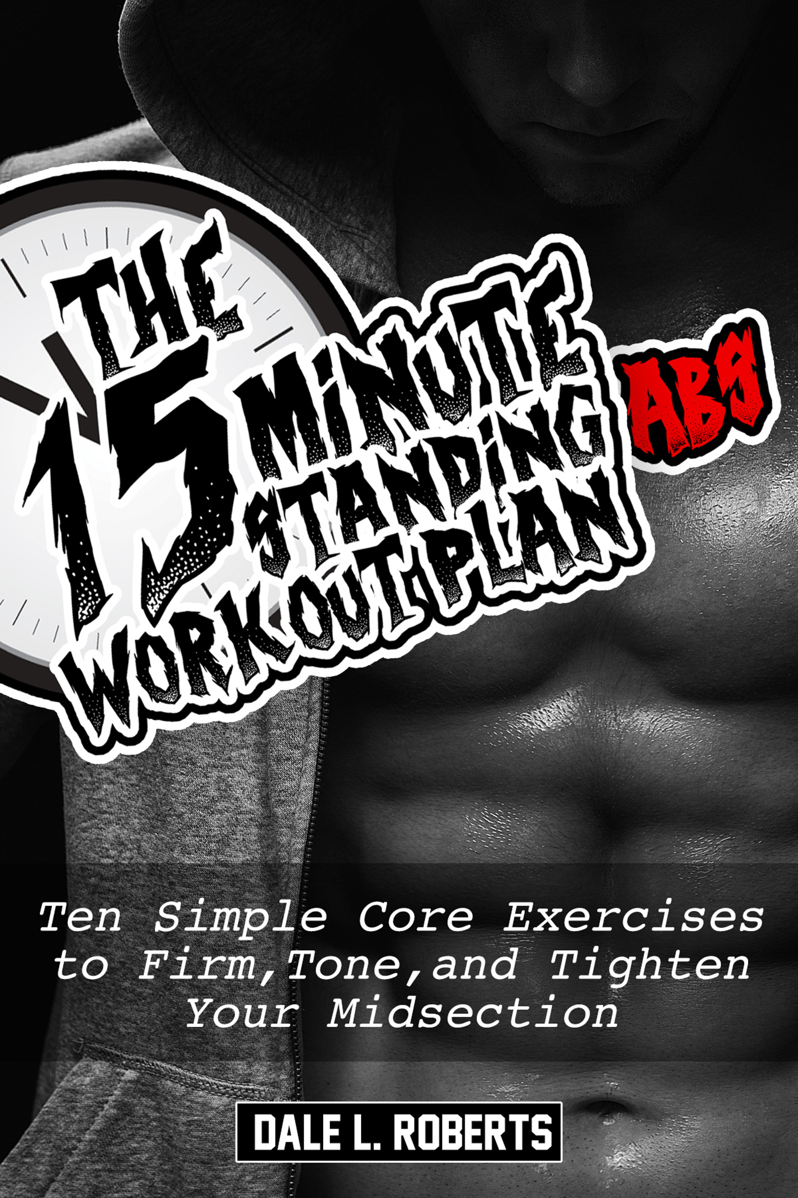 The 15-Minute Standing Abs Workout Plan: Ten Simple Core Exercises to Firm, Tone, and Tighten Your Midsection Dale L. Roberts