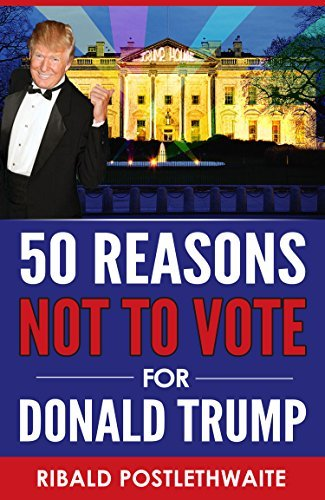 50 Reasons NOT to Vote for Donald Trump  by  Ribald Postlethwaite