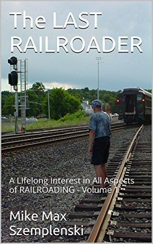 The LAST RAILROADER: A LIfelong Interest in All Aspects of RAILROADING - Volume 1 Mike Max Szemplenski