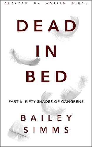DEAD IN BED  by  Bailey Simms: Part 1: Fifty Shades of Gangrene by Adrian Birch