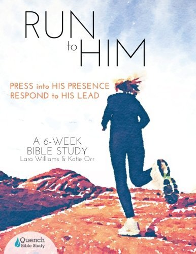 Run to Him: Press Into His Presence, Respond to His Lead  by  Lara Williams