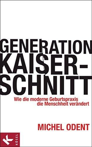 Generation Kaiserschnitt: Wie die moderne Geburtspraxis die Menschheit verändert Michel Odent
