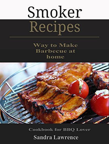 Smoker Recipes: Simple Way to Make Barbecue at home, Cookbook for BBQ Lover Sandra Lawrence