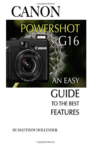 Canon Powershot G16: An Easy Guide to the Best Features Matthew Hollinder