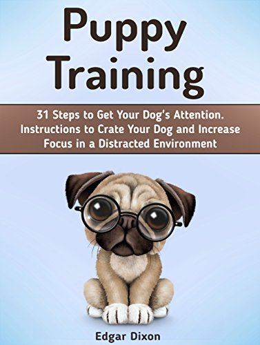 Puppy Training: 31 Steps to Get Your Dogs Attention. Instructions to Crate Your Dog and Increase Focus in a Distracted Environment (Puppy Training, Puppy training books, Puppy crate training,)  by  Edgar Dixon