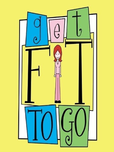 Get Fit To Go  by  R.N. Laura OReilly