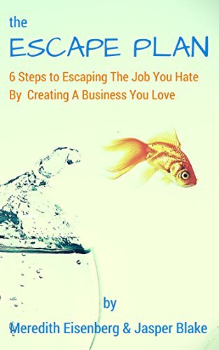 The ESCAPE Plan: 6 Steps to Escaping The Job You Hate By Creating A Business You Love Meredith Eisenberg