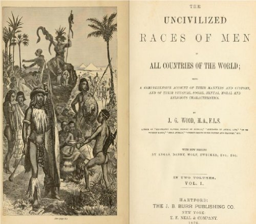 The uncivilized races of men in all countries of the world (Volume 1) J. G. Wood