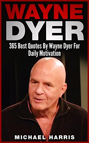 Wayne Dyer: 365 Quotes By Wayne Dyer For Daily Motivation and Spiritual Fulfillment Michael Harris
