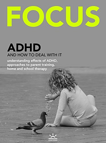 FOCUS: ADHD and how to deal with it - understanding effects of ADHD, approaches to parent training, home and school therapy Horizons Media