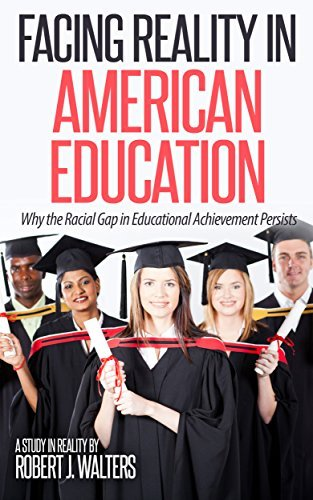 Facing Reality in American Education: Why the Racial Gap in Education Achievement Persists  by  Robert Walters