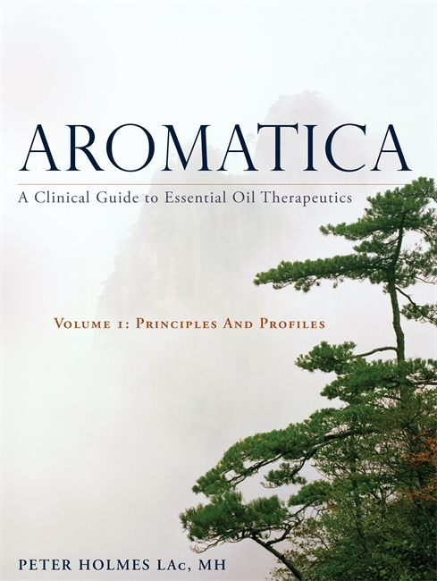 Aromatica: A Clinical Guide to Essential Oil Therapeutics. Volume 1: Principles and Profiles  by  Peter Holmes
