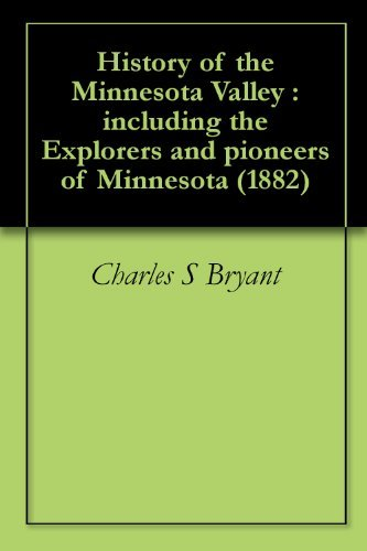 History of the Minnesota Valley : including the Explorers and pioneers of Minnesota (1882) Charles S Bryant