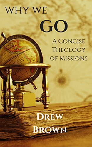 Why We Go: A Concise Theology of Missions Drew Brown