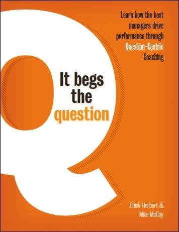 It Begs the Question - Learn how the best managers drive performance through Question-Centric Coaching Chick Herbert