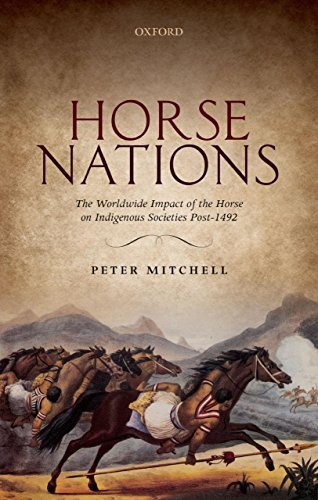 Horse Nations: The Worldwide Impact of the Horse on Indigenous Societies Post-1492  by  Peter Mitchell