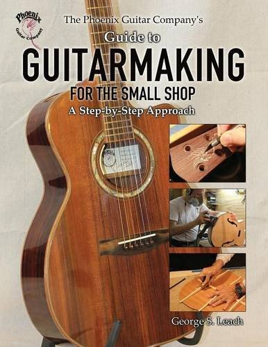 The Phoenix Guitar Companys Guide to Guitarmaking for the Small Shop: A Step-by-Step Approach George S. Leach