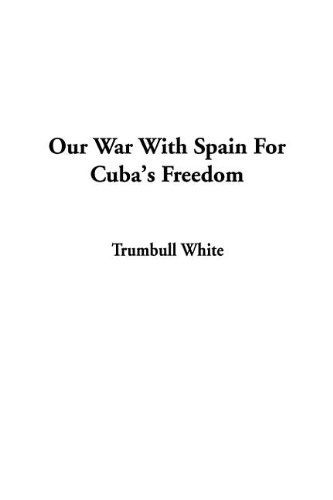 Our War with Spain for Cubas Freedom Trumbull White