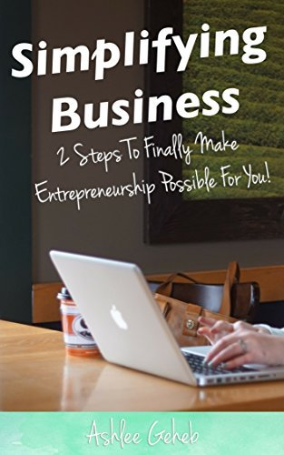 Simplifying Business: 2 Steps to Finally Make Entrepreneurship Possible for You! (Simple Biz Series Book 1) Ashlee Geheb
